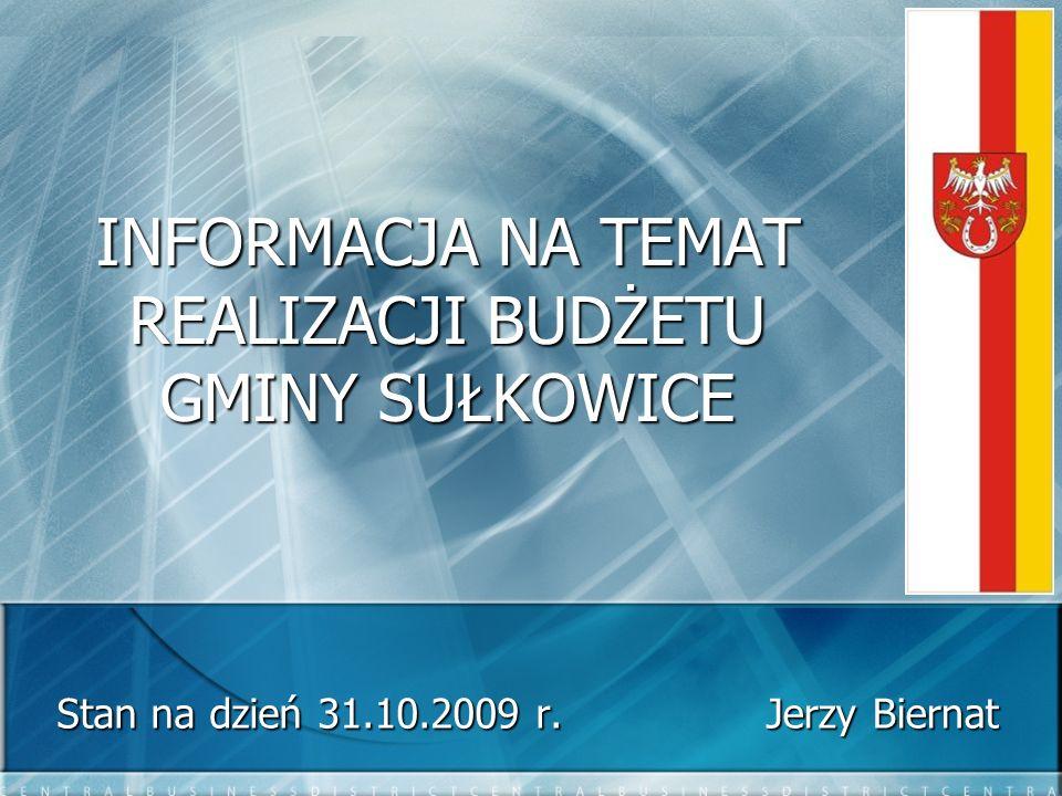 INFORMACJA NA TEMAT REALIZACJI BUDŻETU GMINY SUŁKOWICE Stan na dzień 31.10.2009 r. Jerzy Biernat