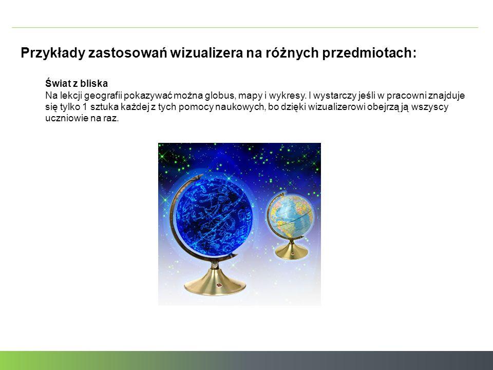 Przykłady zastosowań wizualizera na różnych przedmiotach: Świat z bliska Na lekcji geografii pokazywać można globus, mapy i wykresy.