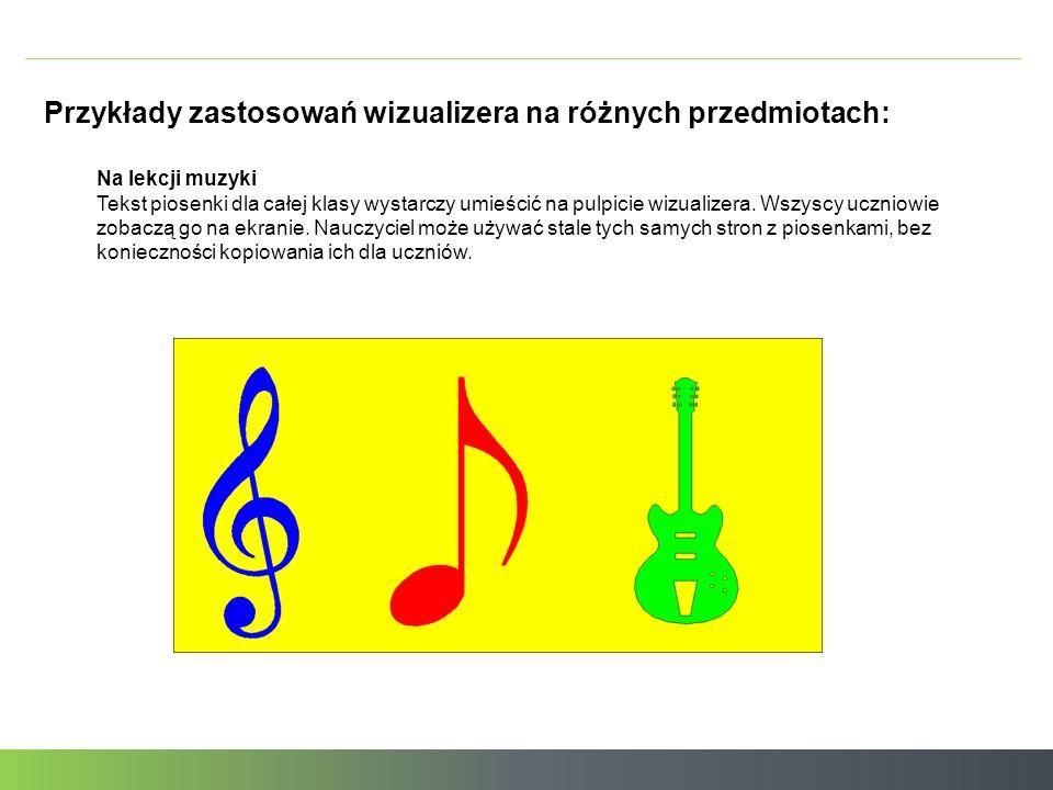 Przykłady zastosowań wizualizera na różnych przedmiotach: Na lekcji muzyki Tekst piosenki dla całej klasy wystarczy umieścić na pulpicie wizualizera.