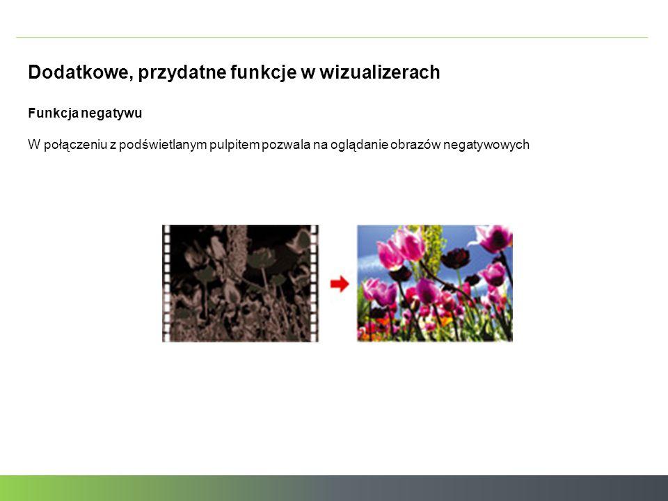 Dodatkowe, przydatne funkcje w wizualizerach Funkcja negatywu W połączeniu z podświetlanym pulpitem pozwala na oglądanie obrazów negatywowych