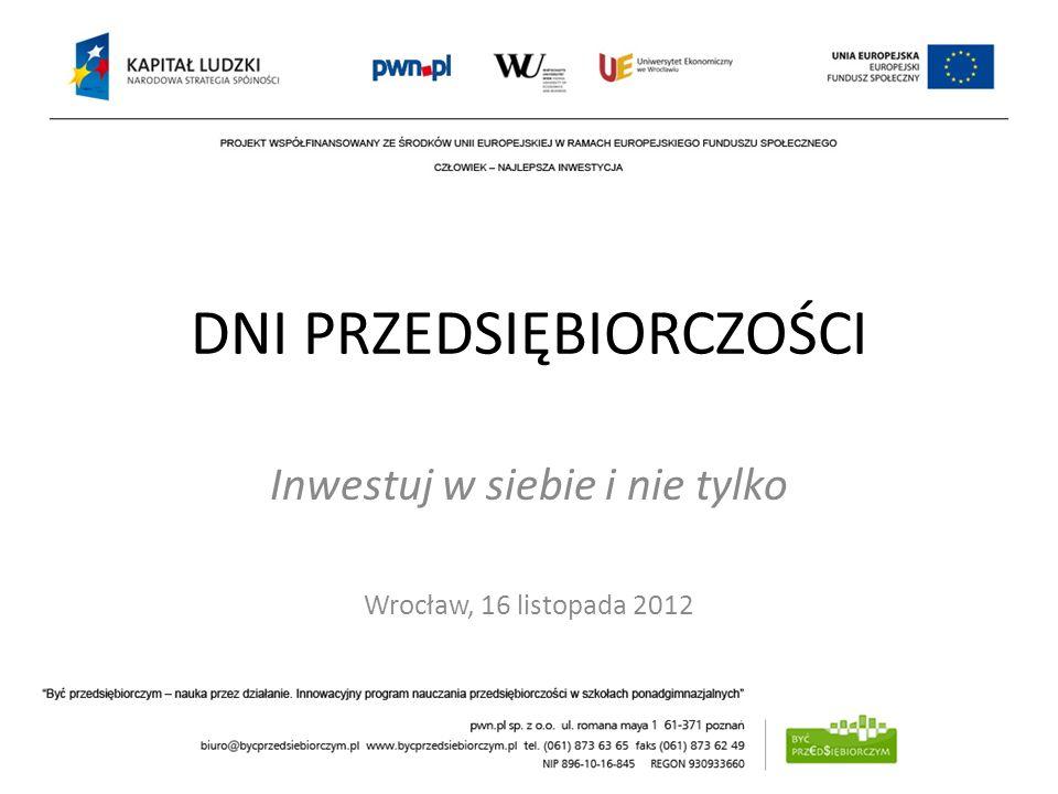 DNI PRZEDSIĘBIORCZOŚCI Inwestuj w siebie i nie tylko Wrocław, 16 listopada 2012