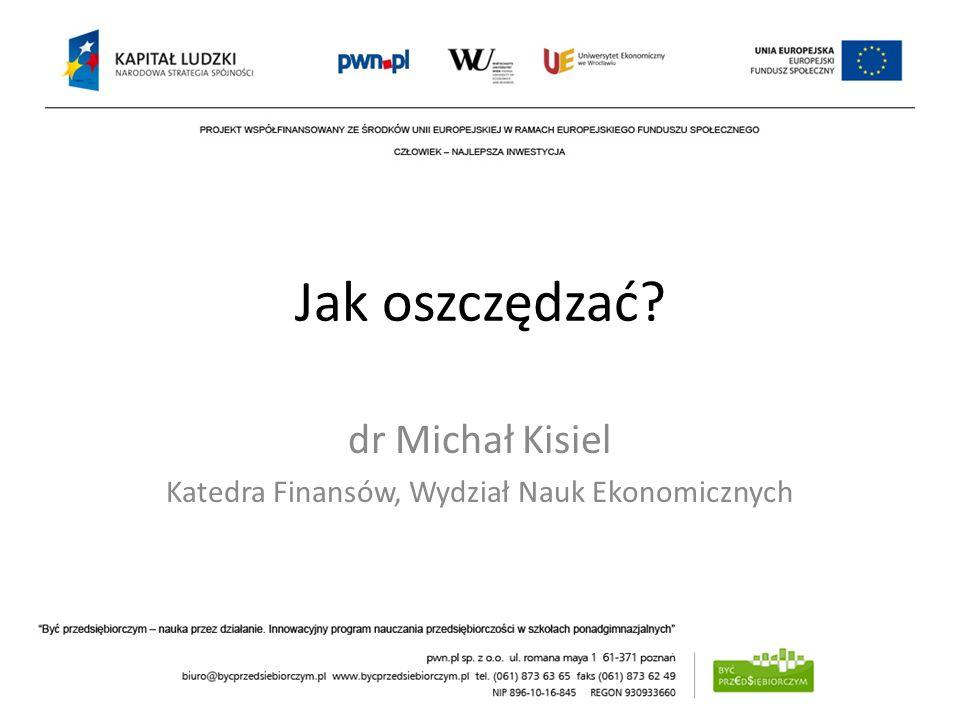 Jak oszczędzać? dr Michał Kisiel Katedra Finansów, Wydział Nauk Ekonomicznych