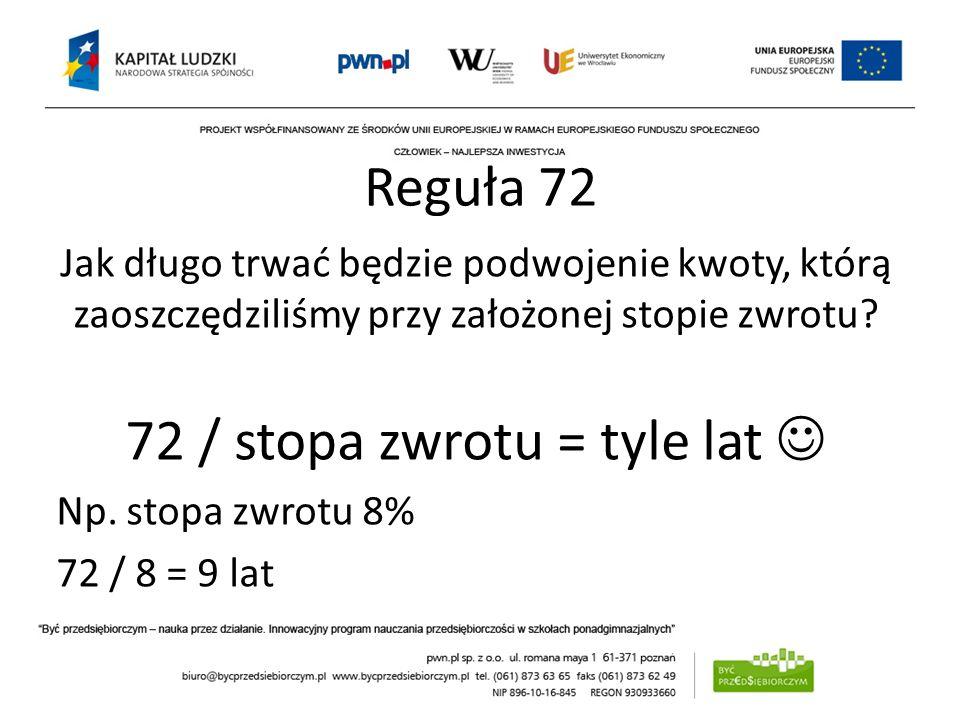 Reguła 72 Jak długo trwać będzie podwojenie kwoty, którą zaoszczędziliśmy przy założonej stopie zwrotu? 72 / stopa zwrotu = tyle lat Np. stopa zwrotu
