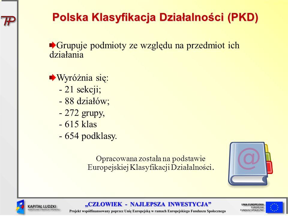 Polska Klasyfikacja Działalności (PKD) Grupuje podmioty ze względu na przedmiot ich działania Wyróżnia się: - 21 sekcji; - 88 działów; - 272 grupy, -