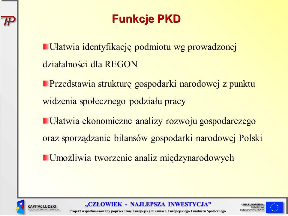 Funkcje PKD Ułatwia identyfikację podmiotu wg prowadzonej działalności dla REGON Przedstawia strukturę gospodarki narodowej z punktu widzenia społeczn
