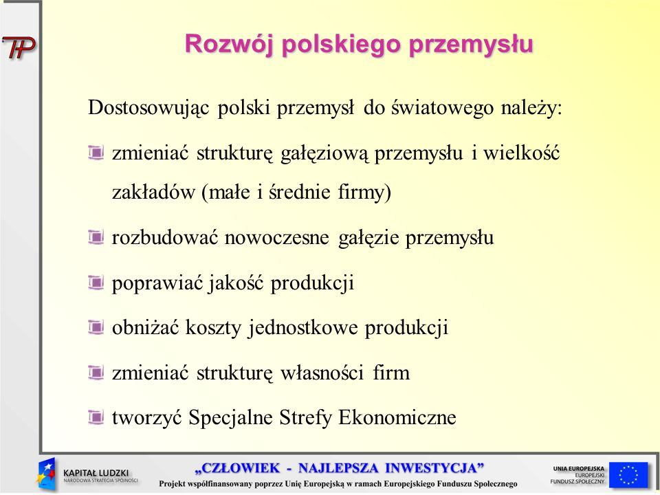 Rozwój polskiego przemysłu Dostosowując polski przemysł do światowego należy: zmieniać strukturę gałęziową przemysłu i wielkość zakładów (małe i średn