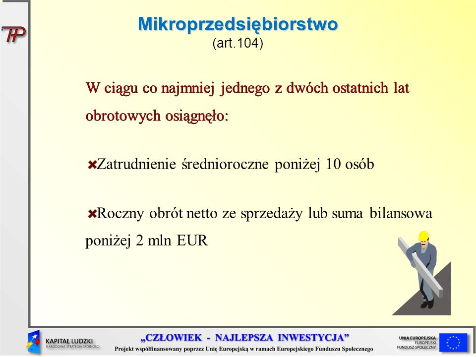 Mikroprzedsiębiorstwo Mikroprzedsiębiorstwo (art.104) W ciągu co najmniej jednego z dwóch ostatnich lat obrotowych osiągnęło: Zatrudnienie średniorocz