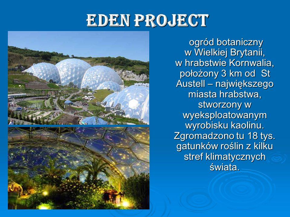 Eden Project Eden Project ogród botaniczny w Wielkiej Brytanii, w hrabstwie Kornwalia, położony 3 km od St Austell – największego miasta hrabstwa, stw