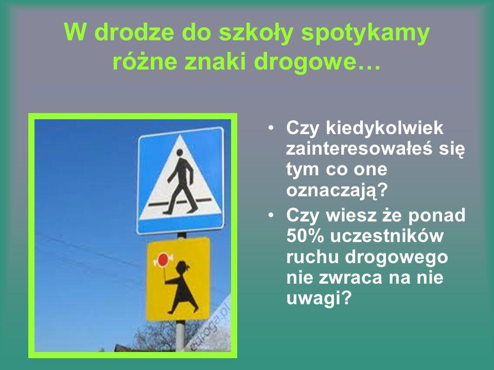 W drodze do szkoły spotykamy różne znaki drogowe… Czy kiedykolwiek zainteresowałeś się tym co one oznaczają? Czy wiesz że ponad 50% uczestników ruchu
