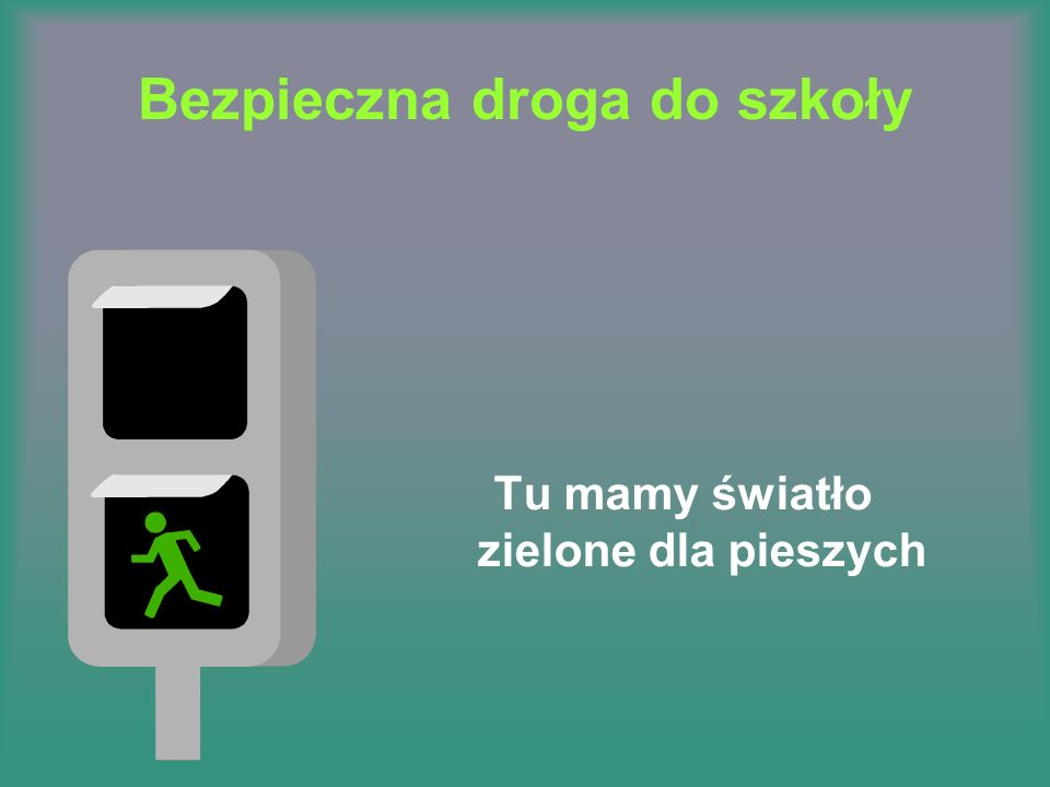 Bezpieczna droga do szkoły Tu mamy światło zielone dla pieszych