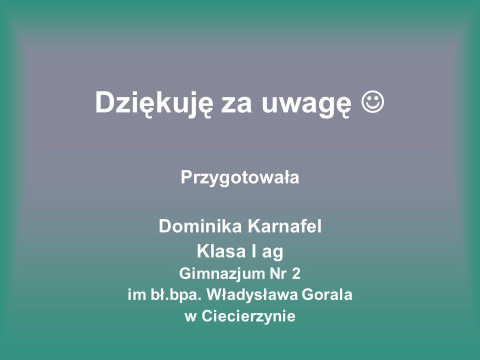 Dziękuję za uwagę Przygotowała Dominika Karnafel Klasa I ag Gimnazjum Nr 2 im bł.bpa. Władysława Gorala w Ciecierzynie