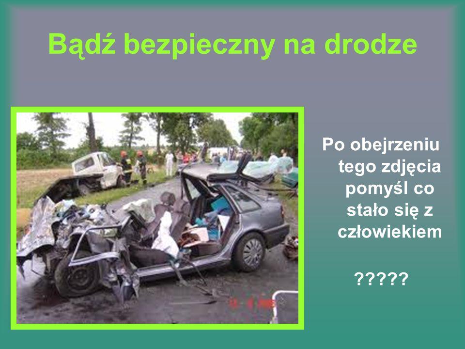 Bądź bezpieczny na drodze Po obejrzeniu tego zdjęcia pomyśl co stało się z człowiekiem ?????