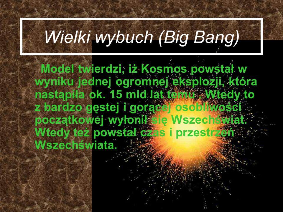 Wielki wybuch (Big Bang) Model twierdzi, iż Kosmos powstał w wyniku jednej ogromnej eksplozji, która nastąpiła ok. 15 mld lat temu. Wtedy to z bardzo