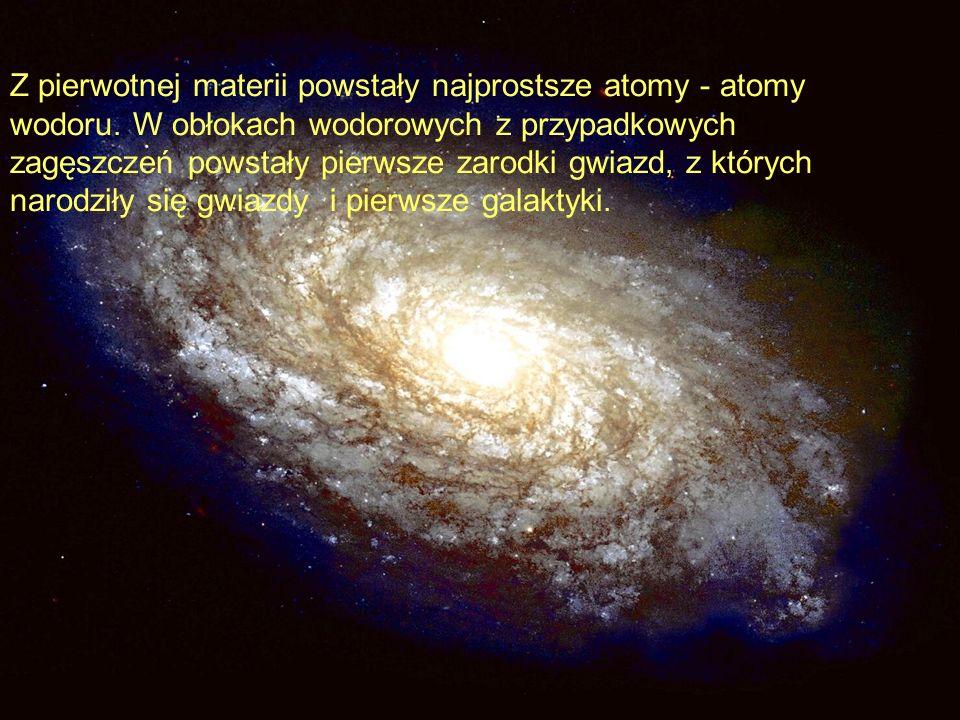 Z pierwotnej materii powstały najprostsze atomy - atomy wodoru. W obłokach wodorowych z przypadkowych zagęszczeń powstały pierwsze zarodki gwiazd, z k