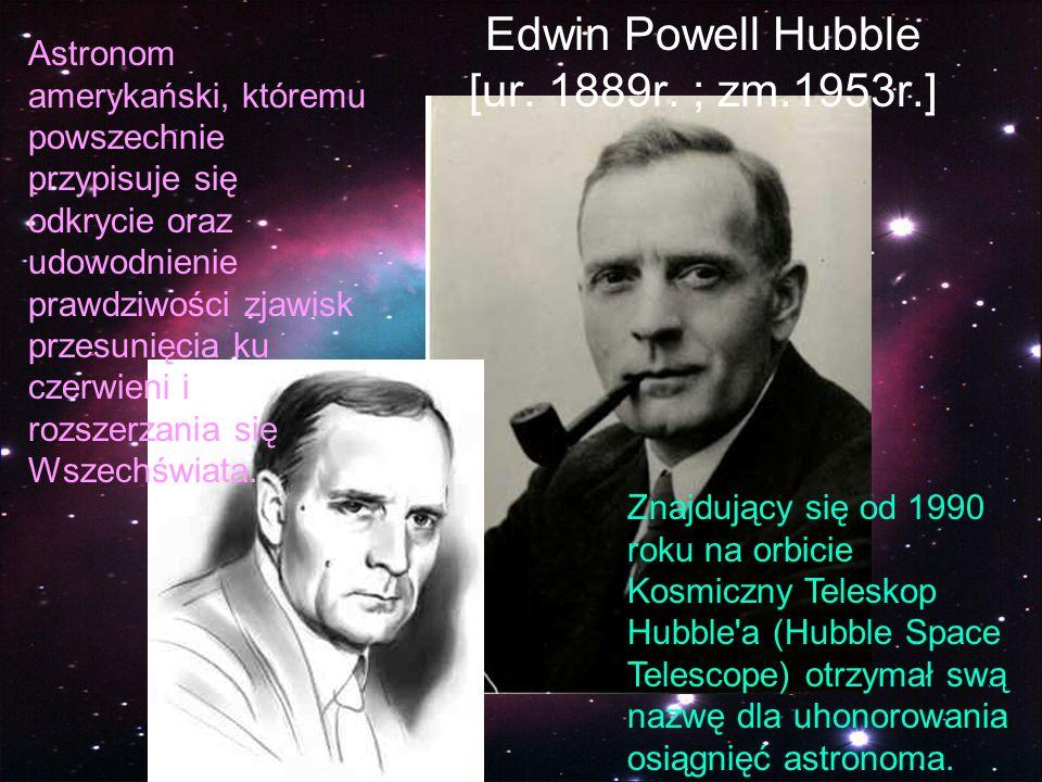 Edwin Powell Hubble [ur. 1889r. ; zm.1953r.] Astronom amerykański, któremu powszechnie przypisuje się odkrycie oraz udowodnienie prawdziwości zjawisk