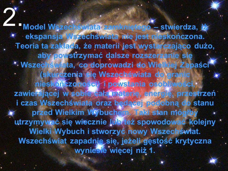 Model Wszechświata zamkniętego – stwierdza, iż ekspansja Wszechświata nie jest nieskończona. Teoria ta zakłada, że materii jest wystarczająco dużo, ab