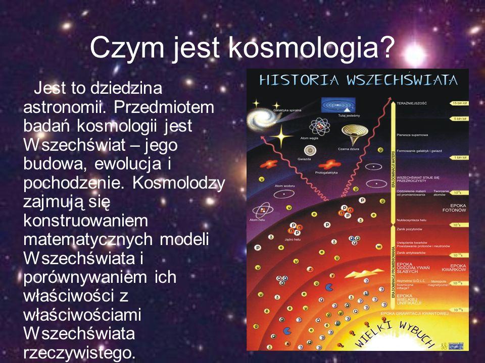 Czym jest kosmologia? Jest to dziedzina astronomii. Przedmiotem badań kosmologii jest Wszechświat – jego budowa, ewolucja i pochodzenie. Kosmolodzy za