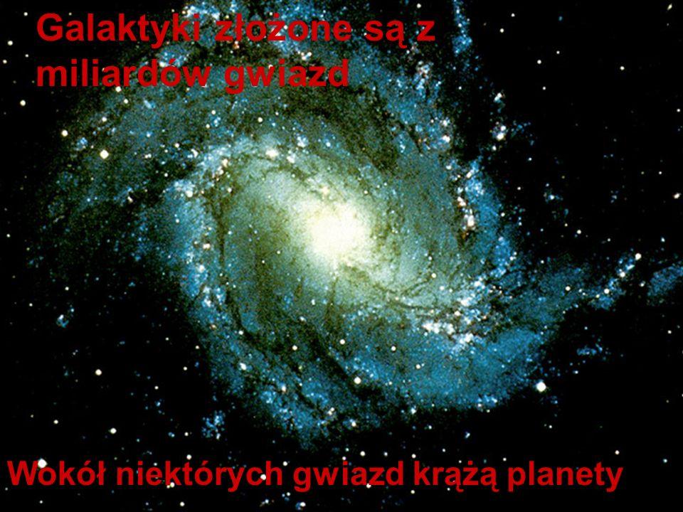 Galaktyki złożone są z miliardów gwiazd Wokół niektórych gwiazd krążą planety
