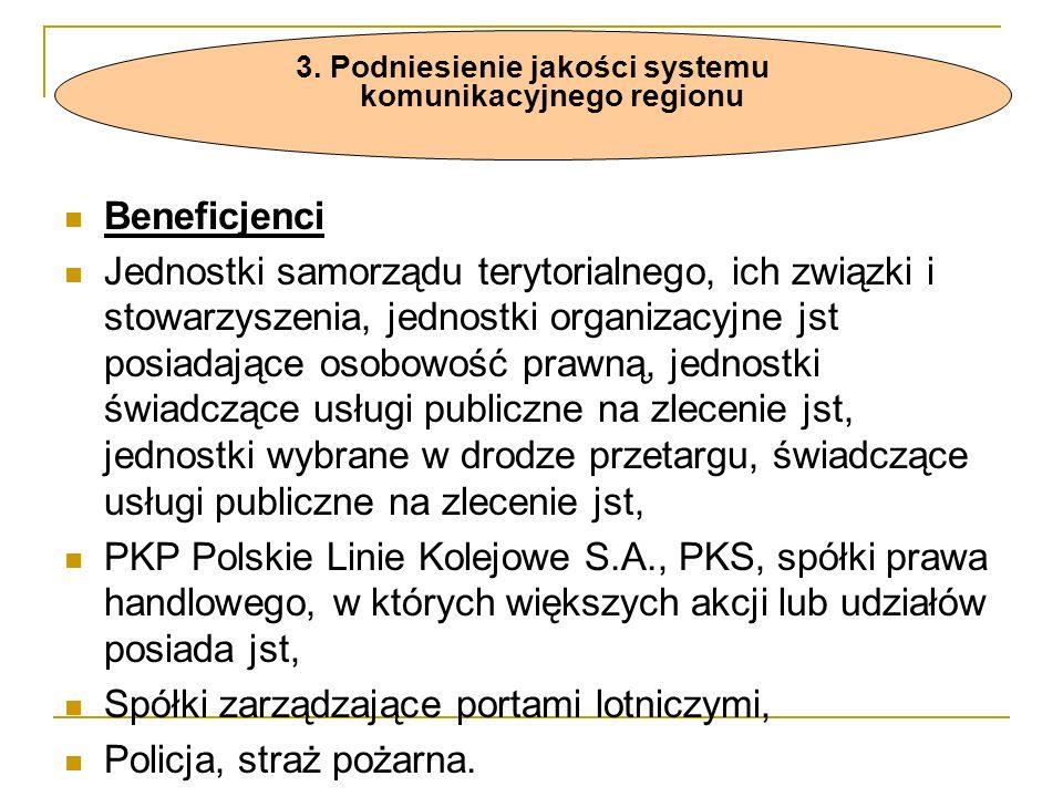 Beneficjenci Jednostki samorządu terytorialnego, ich związki i stowarzyszenia, jednostki organizacyjne jst posiadające osobowość prawną, jednostki świadczące usługi publiczne na zlecenie jst, jednostki wybrane w drodze przetargu, świadczące usługi publiczne na zlecenie jst, PKP Polskie Linie Kolejowe S.A., PKS, spółki prawa handlowego, w których większych akcji lub udziałów posiada jst, Spółki zarządzające portami lotniczymi, Policja, straż pożarna.