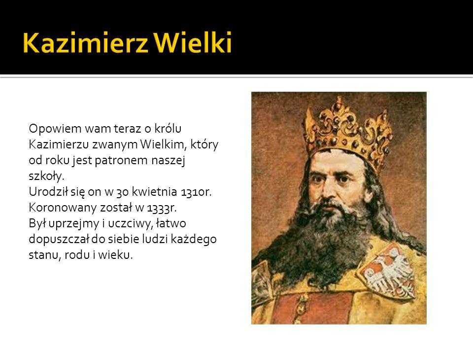 Opowiem wam teraz o królu Kazimierzu zwanym Wielkim, który od roku jest patronem naszej szkoły. Urodził się on w 30 kwietnia 1310r. Koronowany został