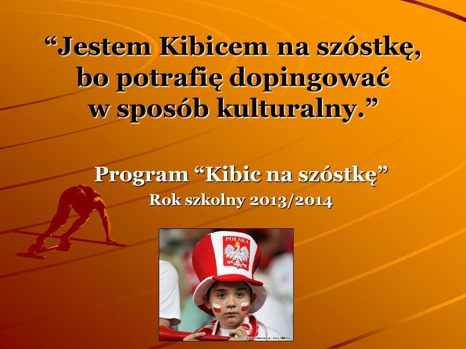 Jestem Kibicem na szóstkę, bo potrafię dopingować w sposób kulturalny. Program Kibic na szóstkę Rok szkolny 2013/2014