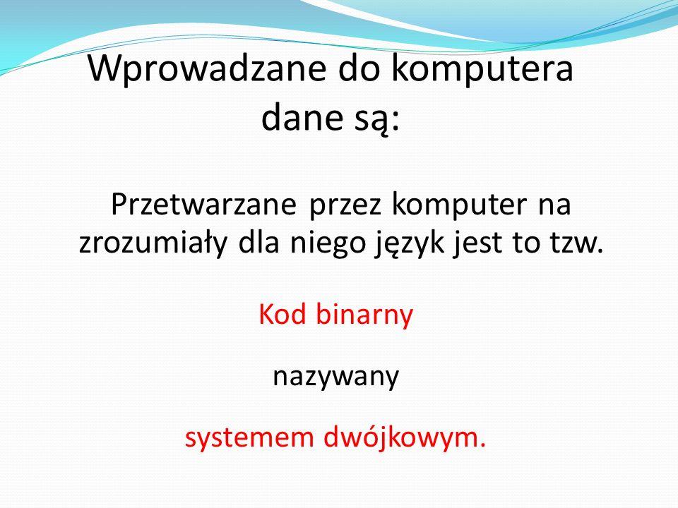 Wprowadzane do komputera dane są: Przetwarzane przez komputer na zrozumiały dla niego język jest to tzw. Kod binarny nazywany systemem dwójkowym.