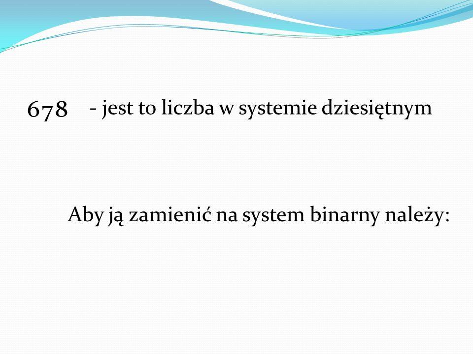 678 - jest to liczba w systemie dziesiętnym Aby ją zamienić na system binarny należy: