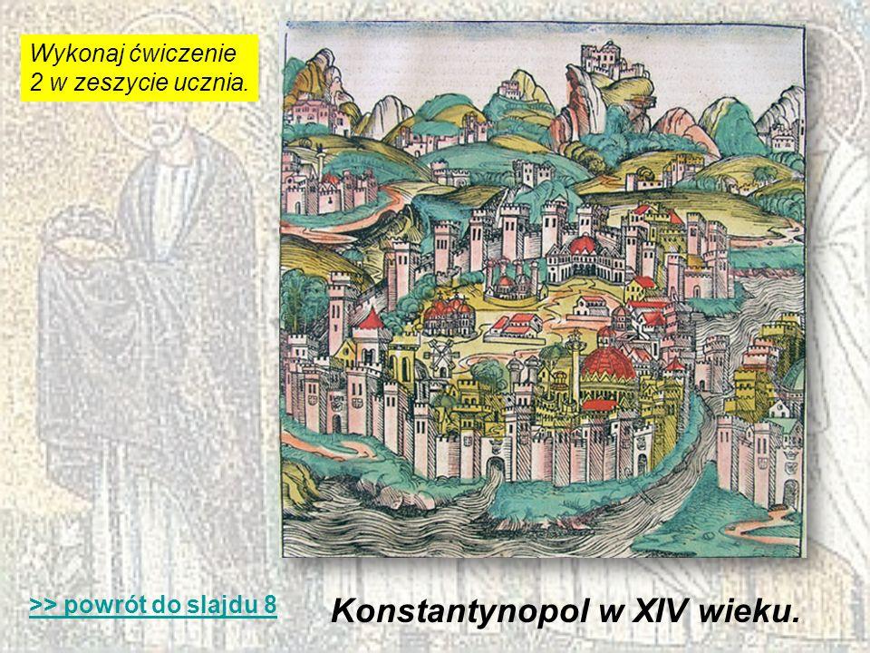 Konstantynopol w XIV wieku. >> powrót do slajdu 8 Wykonaj ćwiczenie 2 w zeszycie ucznia.