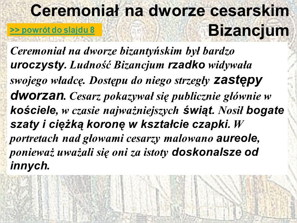 Ceremoniał na dworze cesarskim Bizancjum Ceremoniał na dworze bizantyńskim był bardzo uroczysty. Ludność Bizancjum rzadko widywała swojego władcę. Dos