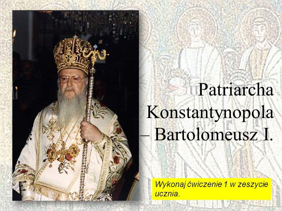 Patriarcha Konstantynopola – Bartolomeusz I. Wykonaj ćwiczenie 1 w zeszycie ucznia.