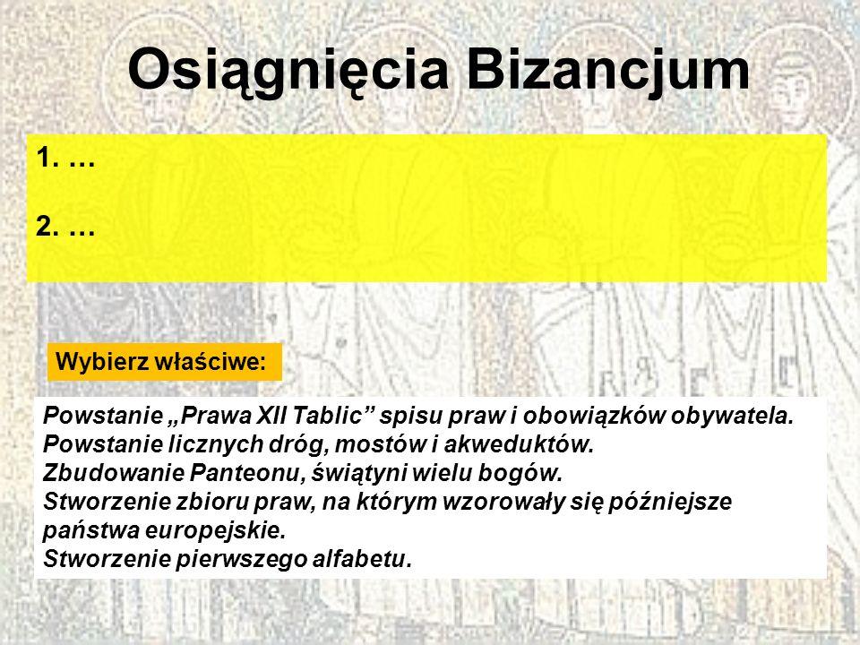 Osiągnięcia Bizancjum 1.… 2.… Wybierz właściwe: Powstanie Prawa XII Tablic spisu praw i obowiązków obywatela. Powstanie licznych dróg, mostów i akwedu