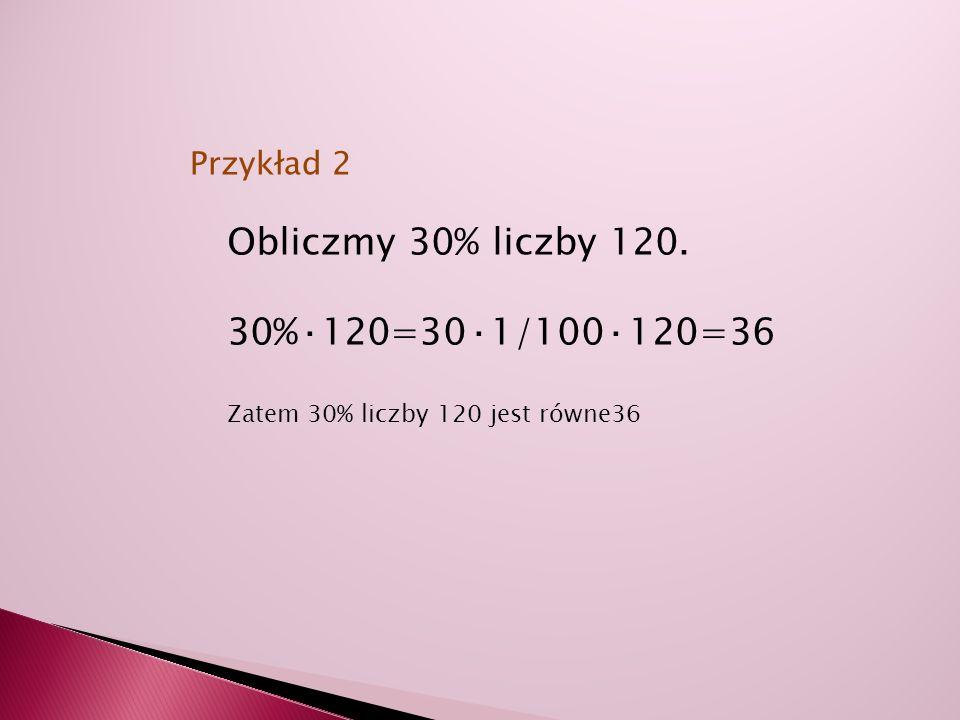 Obliczmy 30% liczby 120. 30%·120=30·1/100·120=36 Zatem 30% liczby 120 jest równe36 Przykład 2