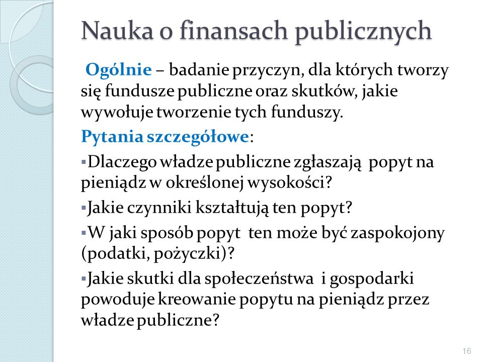 Nauka o finansach publicznych Ogólnie – badanie przyczyn, dla których tworzy się fundusze publiczne oraz skutków, jakie wywołuje tworzenie tych fundus