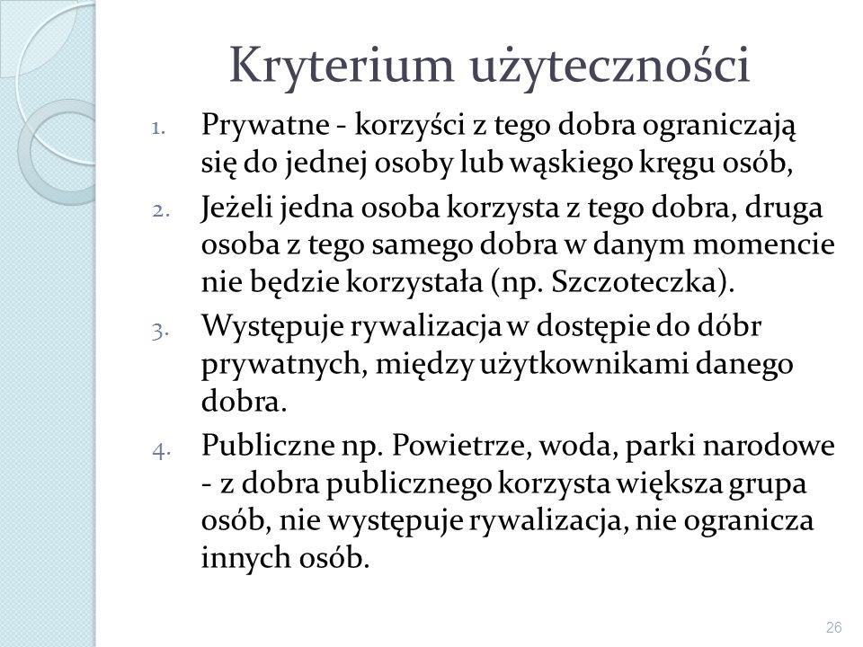 Kryterium użyteczności 1. Prywatne - korzyści z tego dobra ograniczają się do jednej osoby lub wąskiego kręgu osób, 2. Jeżeli jedna osoba korzysta z t