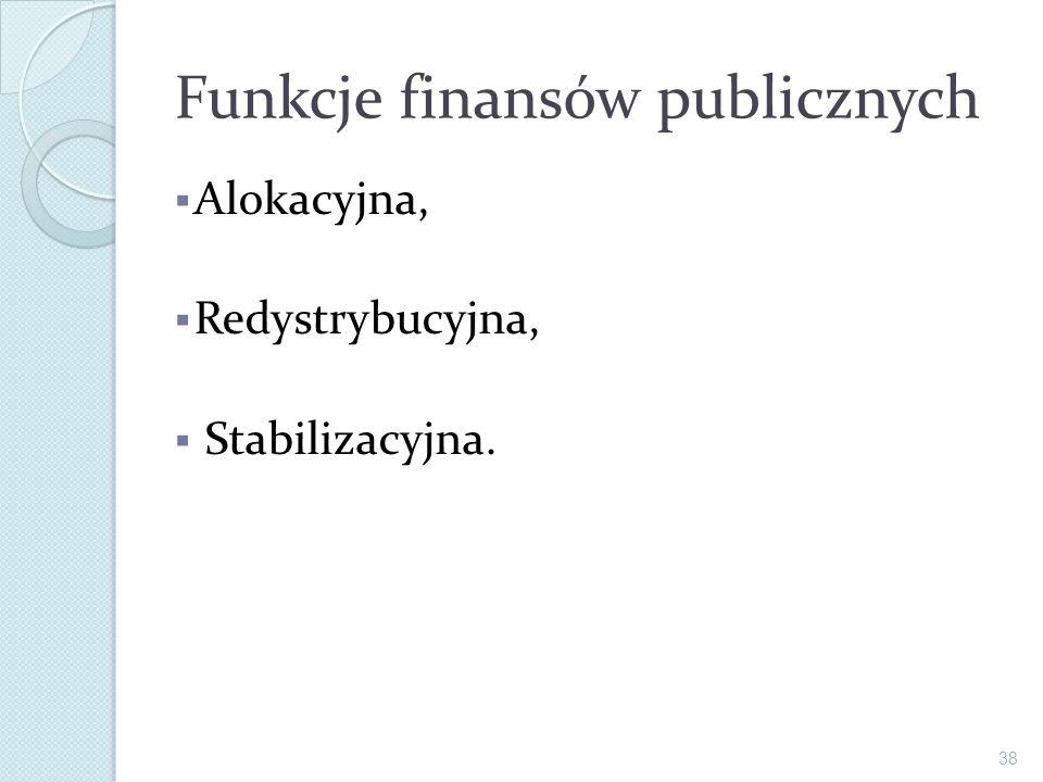 Funkcje finansów publicznych Alokacyjna, Redystrybucyjna, Stabilizacyjna. 38