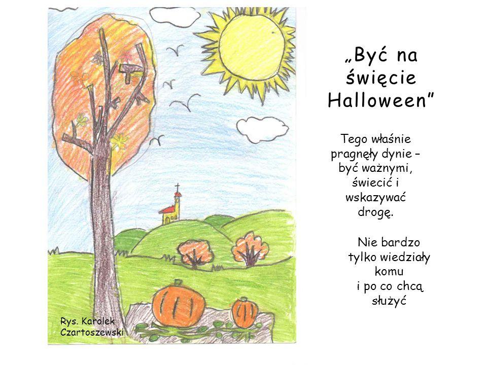 Rys. Karolek Czartoszewski Być na święcie Halloween Tego właśnie pragnęły dynie – być ważnymi, świecić i wskazywać drogę. Nie bardzo tylko wiedziały k
