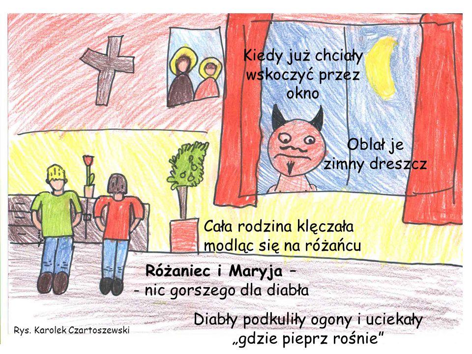 Rys. Karolek Czartoszewski Kiedy już chciały wskoczyć przez okno Oblał je zimny dreszcz Cała rodzina klęczała modląc się na różańcu Różaniec i Maryja
