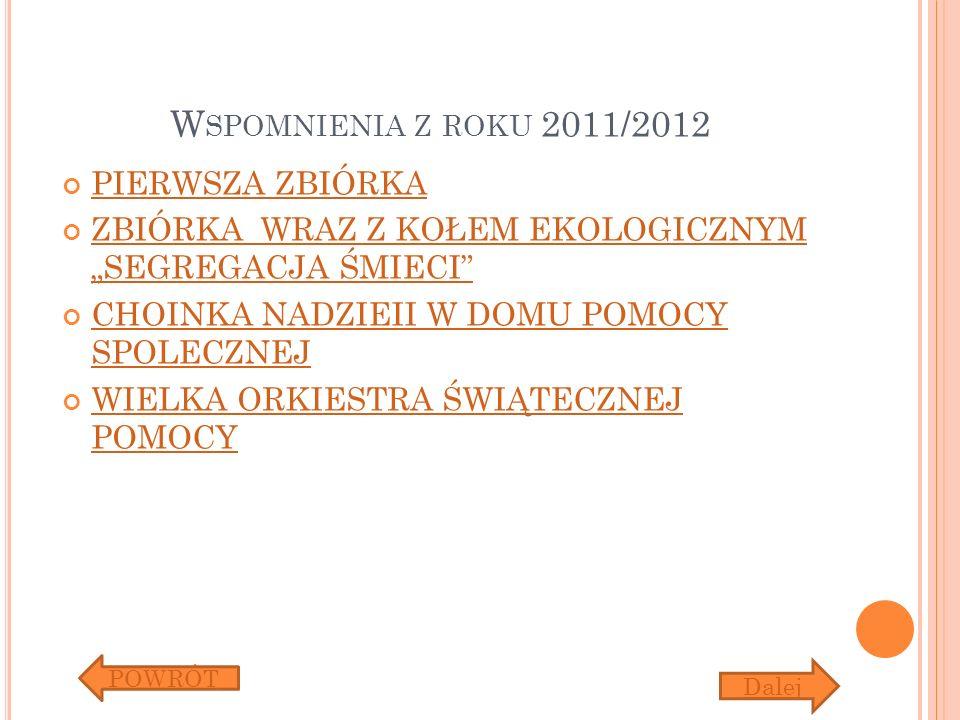 W SPOMNIENIA Z ROKU 2011/2012 PIERWSZA ZBIÓRKA ZBIÓRKA WRAZ Z KOŁEM EKOLOGICZNYM SEGREGACJA ŚMIECI ZBIÓRKA WRAZ Z KOŁEM EKOLOGICZNYM SEGREGACJA ŚMIECI CHOINKA NADZIEII W DOMU POMOCY SPOLECZNEJ CHOINKA NADZIEII W DOMU POMOCY SPOLECZNEJ WIELKA ORKIESTRA ŚWIĄTECZNEJ POMOCY WIELKA ORKIESTRA ŚWIĄTECZNEJ POMOCY POWRÓT Dalej