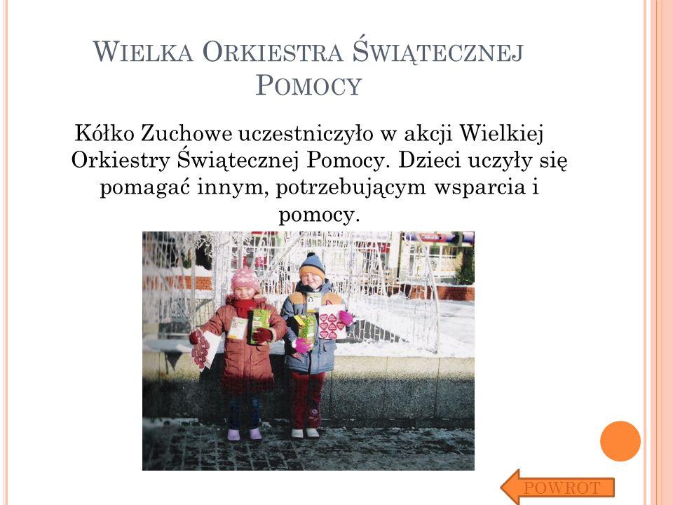 W IELKA O RKIESTRA Ś WIĄTECZNEJ P OMOCY Kółko Zuchowe uczestniczyło w akcji Wielkiej Orkiestry Świątecznej Pomocy. Dzieci uczyły się pomagać innym, po