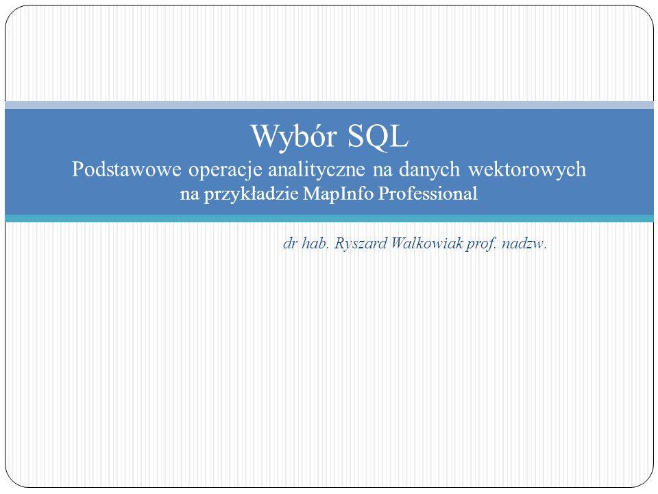 dr hab. Ryszard Walkowiak prof. nadzw. Wybór SQL Podstawowe operacje analityczne na danych wektorowych na przykładzie MapInfo Professional