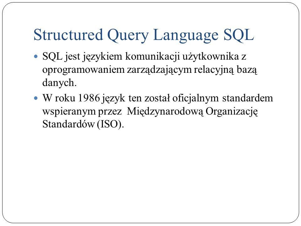 Structured Query Language SQL Jego polecenia umożliwiają między innymi: Select – pobieranie danych z bazy danych, Insert – umieszczanie danych w tabelach, Update – zmianę danych, Delete – usuwanie danych, Create – tworzenie struktury bazy danych, Drop – usuwanie obiektów bazy danych, Alter – zmianę struktury bazy danych