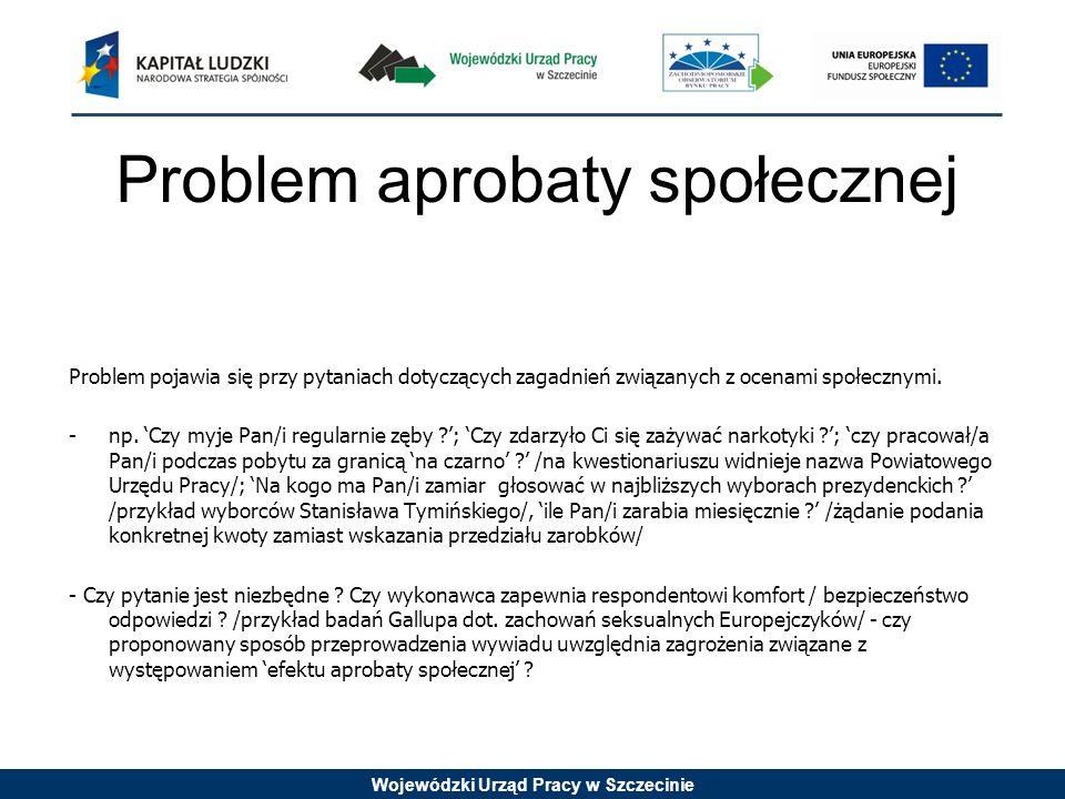 Wojewódzki Urząd Pracy w Szczecinie Problem aprobaty społecznej Problem pojawia się przy pytaniach dotyczących zagadnień związanych z ocenami społeczn