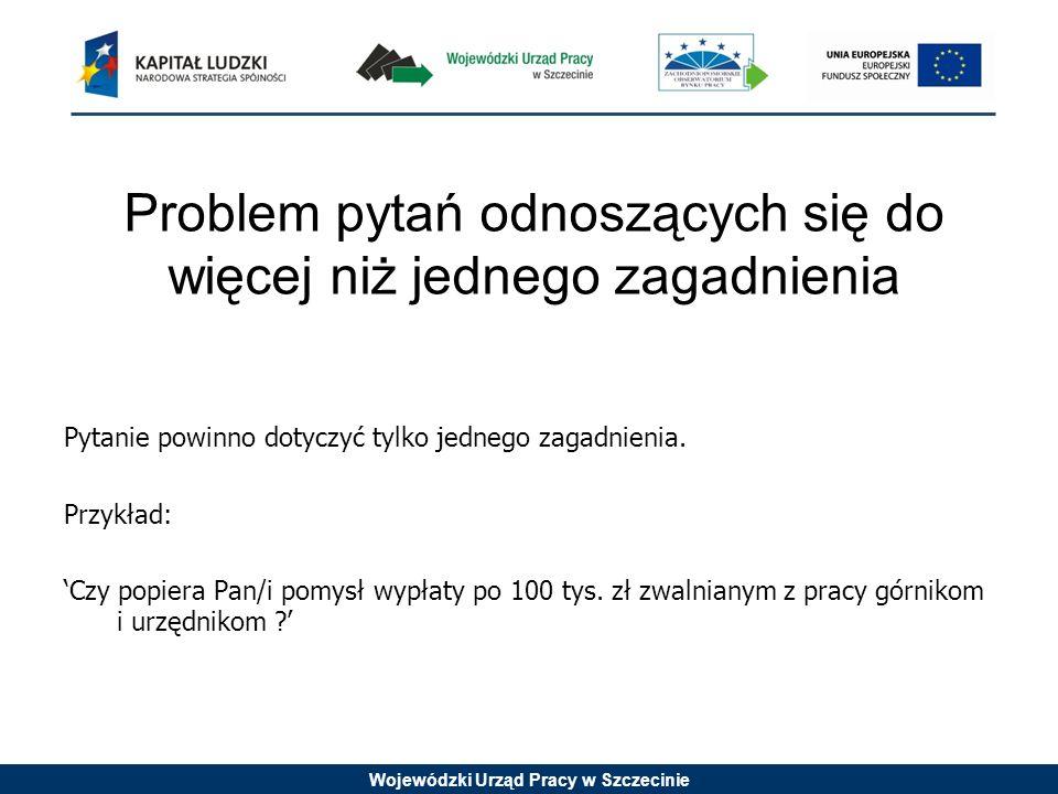 Wojewódzki Urząd Pracy w Szczecinie Problem pytań odnoszących się do więcej niż jednego zagadnienia Pytanie powinno dotyczyć tylko jednego zagadnienia