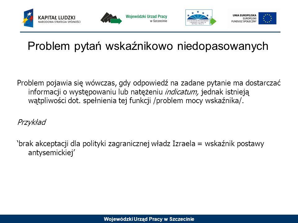 Wojewódzki Urząd Pracy w Szczecinie Problem pytań wskaźnikowo niedopasowanych Problem pojawia się wówczas, gdy odpowiedź na zadane pytanie ma dostarcz