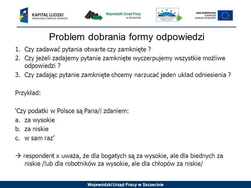 Wojewódzki Urząd Pracy w Szczecinie Problem dobrania formy odpowiedzi 1.Czy zadawać pytania otwarte czy zamknięte ? 2.Czy jeżeli zadajemy pytanie zamk