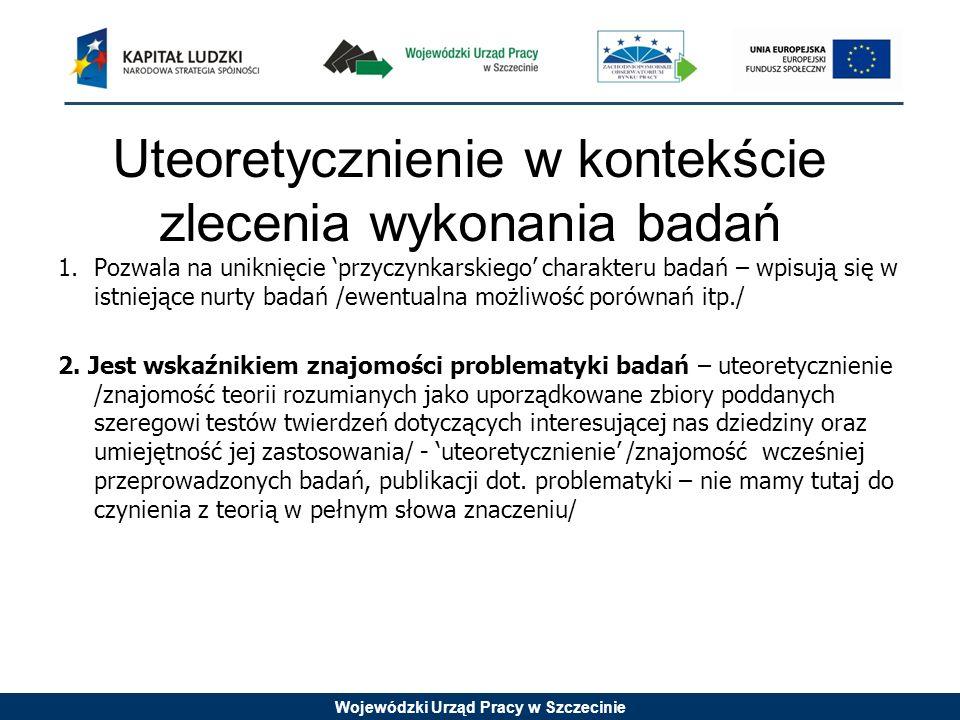 Wojewódzki Urząd Pracy w Szczecinie Uteoretycznienie w kontekście zlecenia wykonania badań 1.Pozwala na uniknięcie przyczynkarskiego charakteru badań