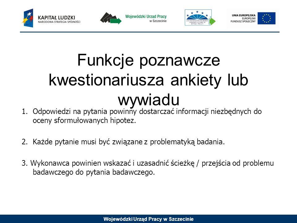 Wojewódzki Urząd Pracy w Szczecinie Funkcje poznawcze kwestionariusza ankiety lub wywiadu 1.Odpowiedzi na pytania powinny dostarczać informacji niezbę