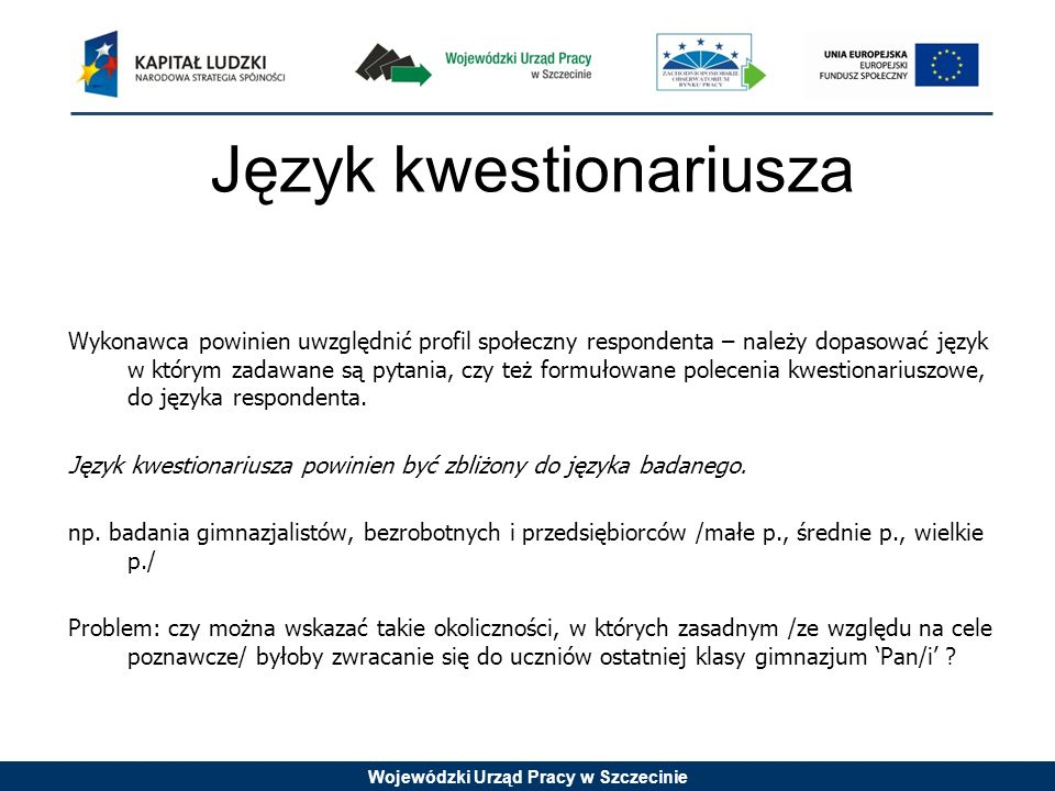 Wojewódzki Urząd Pracy w Szczecinie Język kwestionariusza Wykonawca powinien uwzględnić profil społeczny respondenta – należy dopasować język w którym