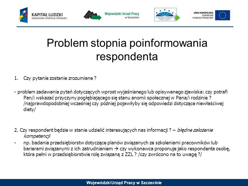 Wojewódzki Urząd Pracy w Szczecinie Problem stopnia poinformowania respondenta 1.Czy pytanie zostanie zrozumiane ? - problem zadawania pytań dotyczący