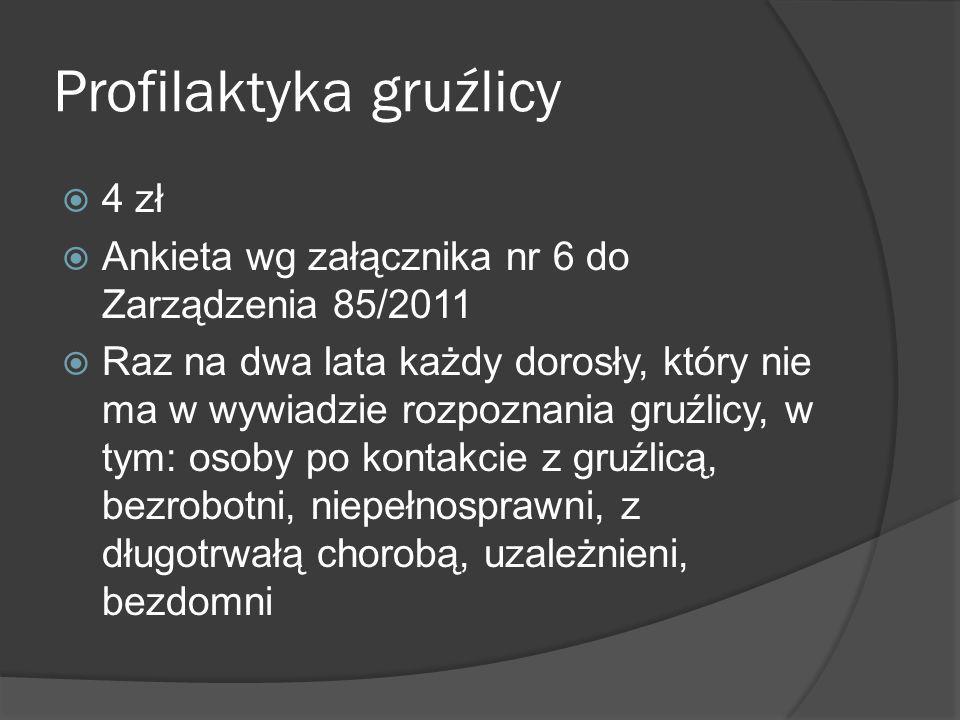 Profilaktyka gruźlicy 4 zł Ankieta wg załącznika nr 6 do Zarządzenia 85/2011 Raz na dwa lata każdy dorosły, który nie ma w wywiadzie rozpoznania gruźl